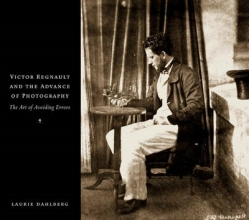 Dahlberg, Laurie Victor Regnault and the Advance of Photography - The Art of Avoiding Errors