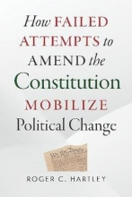 Hartley, Roger C. How Failed Attempts to Amend the Constitution Mobilize Political Change