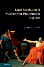 Fry, James D. Legal Resolution of Nuclear Non-Proliferation Disputes