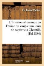 Valliez, Ferdinand L`Invasion Allemande En France Ou Vingt-Et-Un Jours de Captivite a Chantilly, Par Ferdinand Valliez