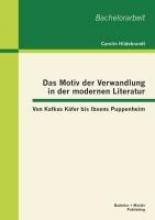 Hildebrandt, Carolin Das Motiv der Verwandlung in der modernen Literatur: Von Kafkas Käfer bis Ibsens Puppenheim