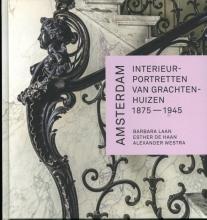 Barbara  Laan, Alexander  Westra, Esther de Haan Amsterdam. Interieurportretten van grachtenhuizen 1875-1945