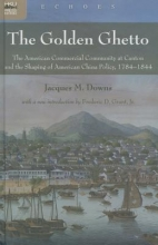 Downs, Jacques The Golden Ghetto - The American Commercial Community at Canton and the Shaping of American China Policy, 1784-1844