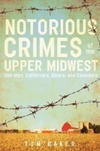 Tom Baker Nortorious Crimes of the Upper Midwest: Con-men, Cutthroats, Killers and Cannibals