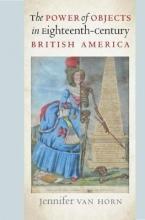 Horn, Jennifer Van Power of Objects in Eighteenth-Century British America