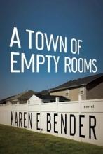 Bender, Karen E. A Town of Empty Rooms