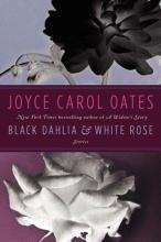 Oates, Joyce Carol Black Dahlia & White Rose
