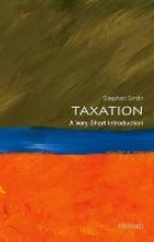 Stephen (Professor of Economics, University College London and Executive Dean of the UCL Faculty of Social and Historical Sciences) Smith Taxation: A Very Short Introduction