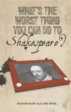 Burt, Richard,   Yates, Julian What`s the Worst Thing You Can Do to Shakespeare?