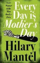 Mantel, Hilary Every Day Is Mother`s Day