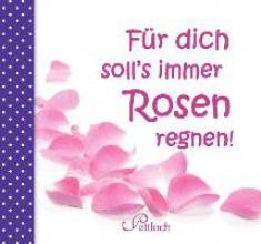 Für dich soll`s immer Rosen regnen!