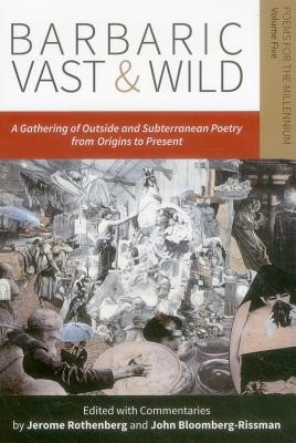 Jerome Rothenberg,   John Bloomberg-Rissman,Barbaric Vast & Wild: A Gathering of Outside & Subterranean Poetry from Origins to Present