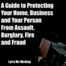 Larry Mc Micking A Guide to Protecting Your Home, Business and Your Person From Assault, Burglary, Fire and Fraud