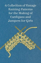 Anon A Collection of Vintage Knitting Patterns for the Making of Cardigans and Jumpers for Girls