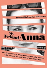 Williams, Rachel Deloache My Friend Anna: The true story of the fake heiress of New York City
