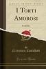 Castelletti, Cristoforo, I Torti Amorosi: Comedia (Classic Reprint)
