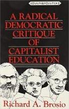 Richard A. Brosio A Radical Democratic Critique of Capitalist Education