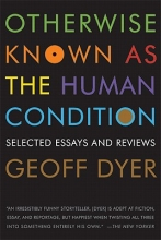 Dyer, Geoff Otherwise Known As the Human Condition