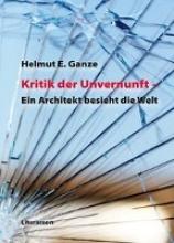 Ganze, Helmut E. Kritik der Unvernunft - Ein Architekt besieht die Welt