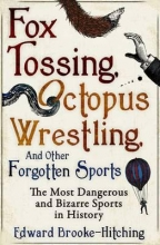 Edward Brooke-Hitching Fox Tossing, Octopus Wrestling and Other Forgotten Sports
