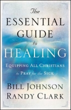 Bill Johnson,   Randy Clark The Essential Guide to Healing