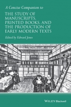 Jones, Edward A Concise Companion to the Study of Manuscripts, Printed Books, and the Production of Early Modern Texts