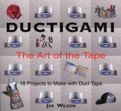 Joe, Jr. Wilson Ductigami: the Art of Tape