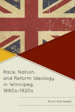 Korneski, Kurt Race, Nation, and Reform Ideology in Winnipeg 1880s-1920s