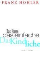 Hohler, Franz Das Kurze. Das Einfache. Das Kindliche