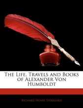 Stoddard, Richard Henry The Life, Travels and Books of Alexander Von Humboldt