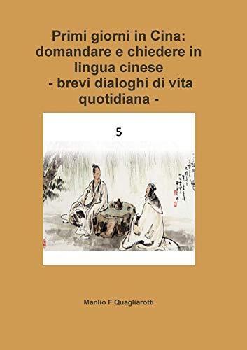 Manlio F. Quagliarotti,Primi giorni in Cina :domandare e chiedere in lingua cinese -Brevi dialoghi di vita quotidiana -