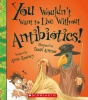 Rooney, Anne, Etc, You Wouldn`t Want to Live Without Antibiotics