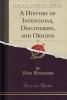 Beckmann, John, A History of Inventions, Discoveries, and Origins, Vol. 1 (Classic Reprint)