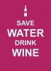 , Save Water, Drink Wine