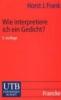 Frank, Horst Joachim,Wie interpretiere ich ein Gedicht?