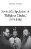 Emerson  Vermaat ,Soviet Manipulation of `Religious Circles`, 1975-1986