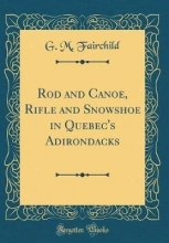 Fairchild, G. M. Fairchild, G: Rod and Canoe, Rifle and Snowshoe in Quebec`s