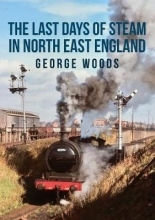 George Woods The Last Days of Steam in North East England
