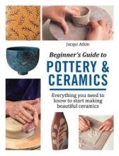 Jacqui Atkin Beginner`s Guide to Pottery & Ceramics