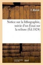 Mairet, F. Notice Sur La Lithographie, Suivie d`Un Essai Sur La Reliure (Éd.1824)